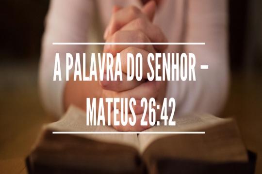 A palavra do Senhor – Mateus 26:42