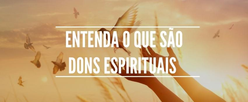 Entenda o que são dons espirituais