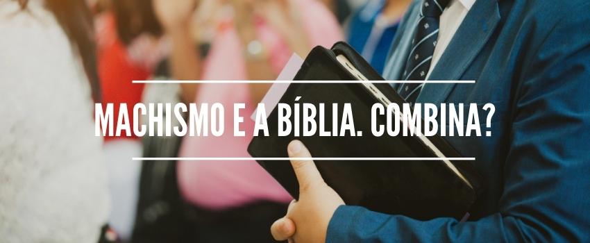 Machismo e a Bíblia. Combina?