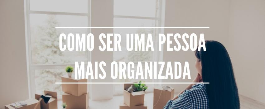 Como ser uma pessoa mais organizada