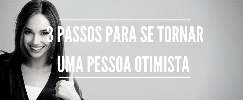 3 passos para se tornar uma pessoa otimista